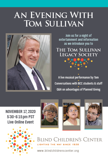 An Evening With Tom Sullivan. Join us for a night of entertainment and information as we introduce you to The Tom Sullivan Legacy Society. A live musical performance by Tom. Conversations with bCC students & staff. Q&A on advantages of Planned Giving. November 17, 2020 5:30-6:15pm PST Live Online Event