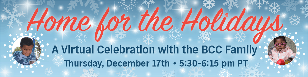 Home for the Holidays, A Virtual Celebration with the BCC Family. Tuesday, December 17th 5:30-6:15pm PST